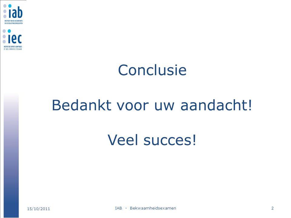 Conclusie Bedankt voor uw aandacht! Veel succes! 15/10/2011 IAB - Bekwaamheidsexamen2