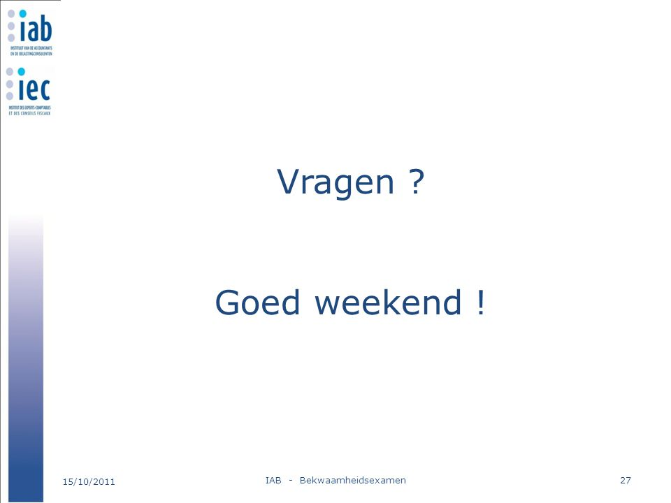 Vragen ? Goed weekend ! 15/10/2011 IAB - Bekwaamheidsexamen27