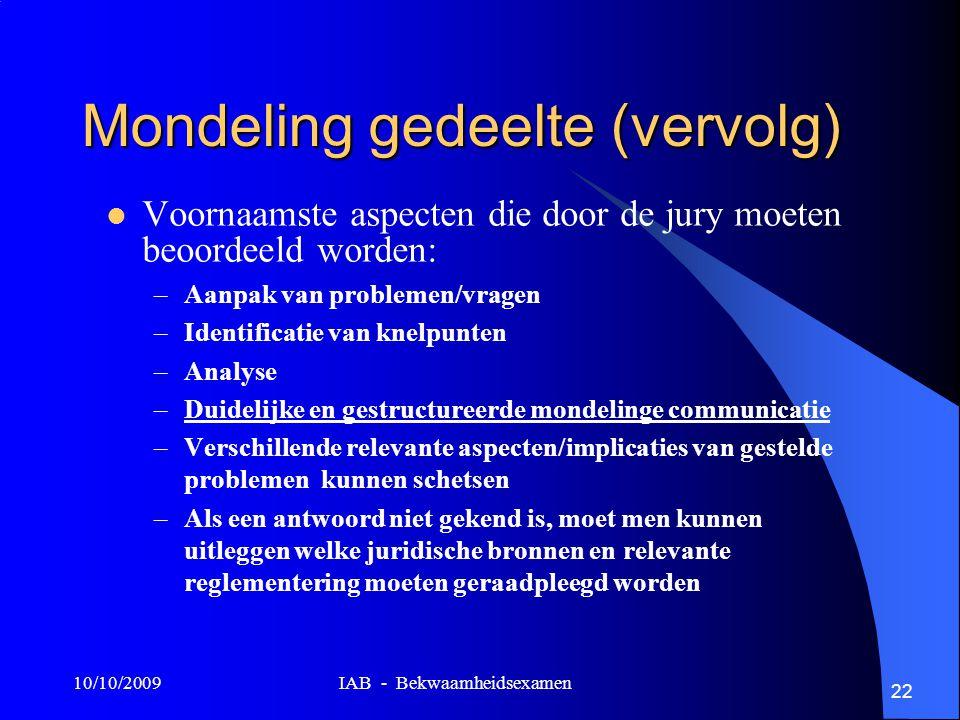 10/10/2009 IAB - Bekwaamheidsexamen 22 Mondeling gedeelte (vervolg) Voornaamste aspecten die door de jury moeten beoordeeld worden: –Aanpak van problemen/vragen –Identificatie van knelpunten –Analyse –Duidelijke en gestructureerde mondelinge communicatie –Verschillende relevante aspecten/implicaties van gestelde problemen kunnen schetsen –Als een antwoord niet gekend is, moet men kunnen uitleggen welke juridische bronnen en relevante reglementering moeten geraadpleegd worden