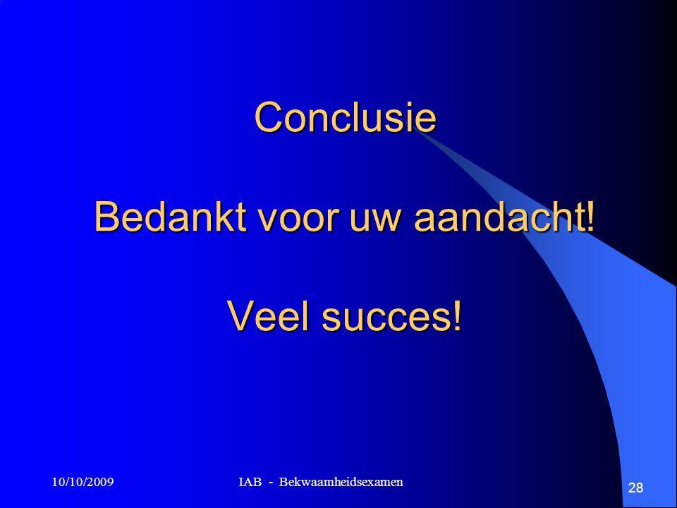 10/10/2009 IAB - Bekwaamheidsexamen 28 Conclusie Bedankt voor uw aandacht! Veel succes!