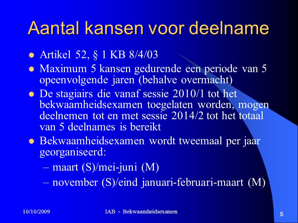 10/10/2009 IAB - Bekwaamheidsexamen 5 Aantal kansen voor deelname Artikel 52, § 1 KB 8/4/03 Maximum 5 kansen gedurende een periode van 5 opeenvolgende jaren (behalve overmacht) De stagiairs die vanaf sessie 2010/1 tot het bekwaamheidsexamen toegelaten worden, mogen deelnemen tot en met sessie 2014/2 tot het totaal van 5 deelnames is bereikt Bekwaamheidsexamen wordt tweemaal per jaar georganiseerd: –maart (S)/mei-juni (M) –november (S)/eind januari-februari-maart (M)