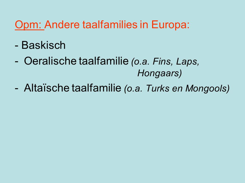 Opm: Andere taalfamilies in Europa: - Baskisch -Oeralische taalfamilie (o.a. Fins, Laps, Hongaars) -Altaïsche taalfamilie (o.a. Turks en Mongools)
