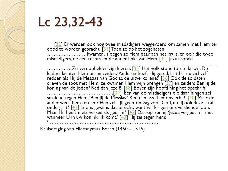 Lc 23,32-43 [32] Er werden ook nog twee misdadigers weggevoerd om samen met Hem ter dood te worden gebracht. [33] Toen ze op het zogeheten ……………………kwa