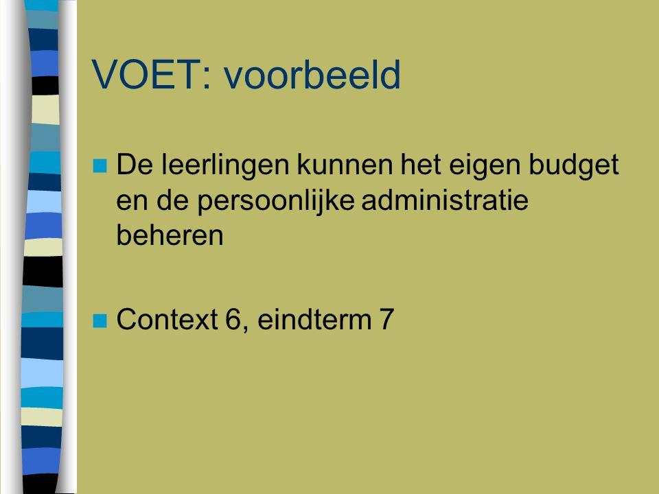 VOET: voorbeeld De leerlingen kunnen het eigen budget en de persoonlijke administratie beheren Context 6, eindterm 7