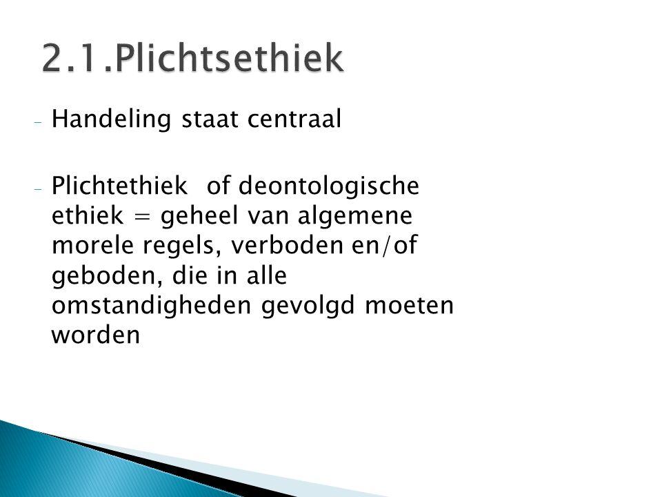 - Handeling staat centraal - Plichtethiek of deontologische ethiek = geheel van algemene morele regels, verboden en/of geboden, die in alle omstandigh