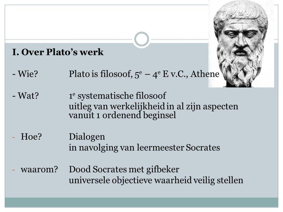 I. Over Plato's werk - Wie?Plato is filosoof, 5 e – 4 e E v.C., Athene - Wat?1 e systematische filosoof uitleg van werkelijkheid in al zijn aspecten v