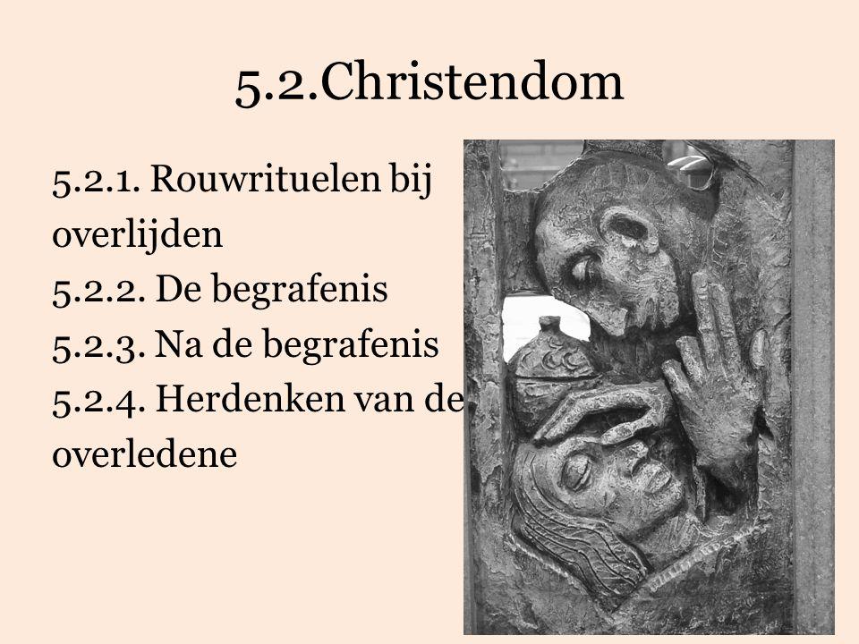 5.2.Christendom 5.2.1. Rouwrituelen bij overlijden 5.2.2. De begrafenis 5.2.3. Na de begrafenis 5.2.4. Herdenken van de overledene