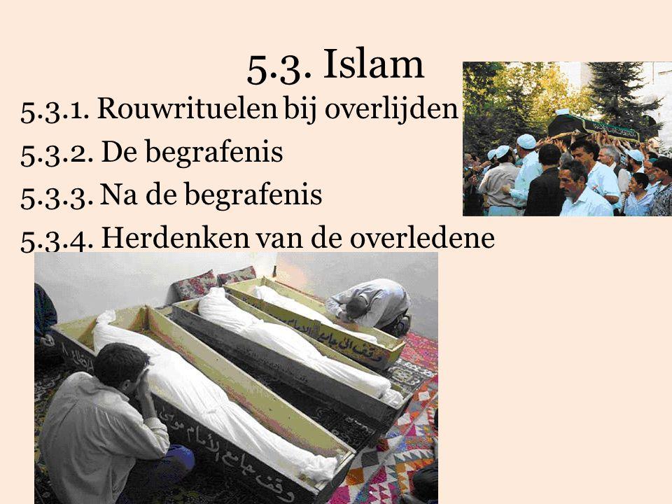 5.3. Islam 5.3.1. Rouwrituelen bij overlijden 5.3.2. De begrafenis 5.3.3. Na de begrafenis 5.3.4. Herdenken van de overledene