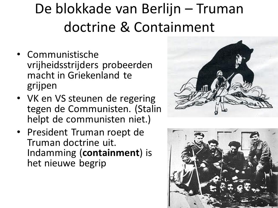 De blokkade van Berlijn – Truman doctrine & Containment Communistische vrijheidsstrijders probeerden macht in Griekenland te grijpen VK en VS steunen de regering tegen de Communisten.