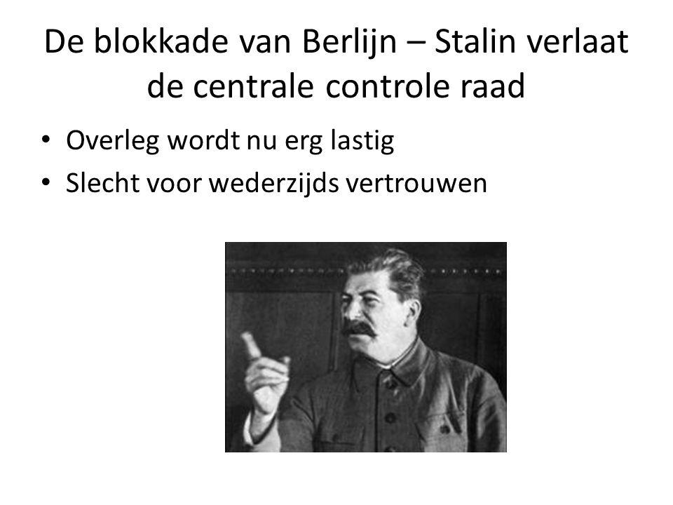 De blokkade van Berlijn – Stalin verlaat de centrale controle raad Overleg wordt nu erg lastig Slecht voor wederzijds vertrouwen