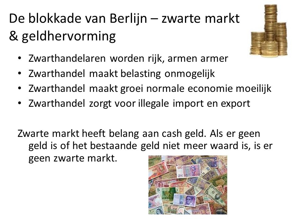 De blokkade van Berlijn – zwarte markt & geldhervorming Zwarthandelaren worden rijk, armen armer Zwarthandel maakt belasting onmogelijk Zwarthandel ma