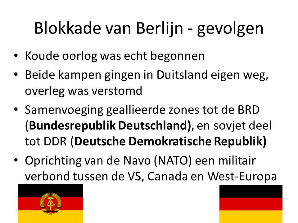 Blokkade van Berlijn - gevolgen Koude oorlog was echt begonnen Beide kampen gingen in Duitsland eigen weg, overleg was verstomd Samenvoeging geallieerde zones tot de BRD (Bundesrepublik Deutschland), en sovjet deel tot DDR (Deutsche Demokratische Republik) Oprichting van de Navo (NATO) een militair verbond tussen de VS, Canada en West-Europa