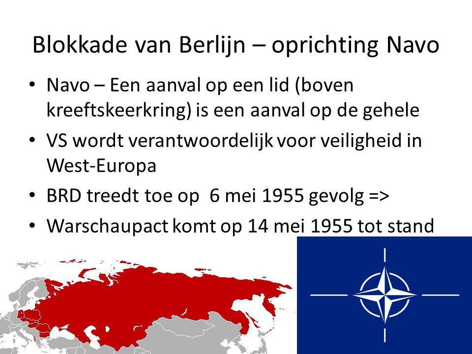 Blokkade van Berlijn – oprichting Navo Navo – Een aanval op een lid (boven kreeftskeerkring) is een aanval op de gehele VS wordt verantwoordelijk voor veiligheid in West-Europa BRD treedt toe op 6 mei 1955 gevolg => Warschaupact komt op 14 mei 1955 tot stand