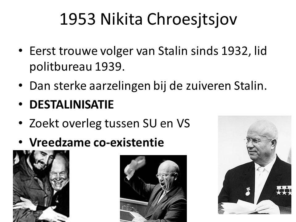 1953 Nikita Chroesjtsjov Eerst trouwe volger van Stalin sinds 1932, lid politbureau 1939. Dan sterke aarzelingen bij de zuiveren Stalin. DESTALINISATI