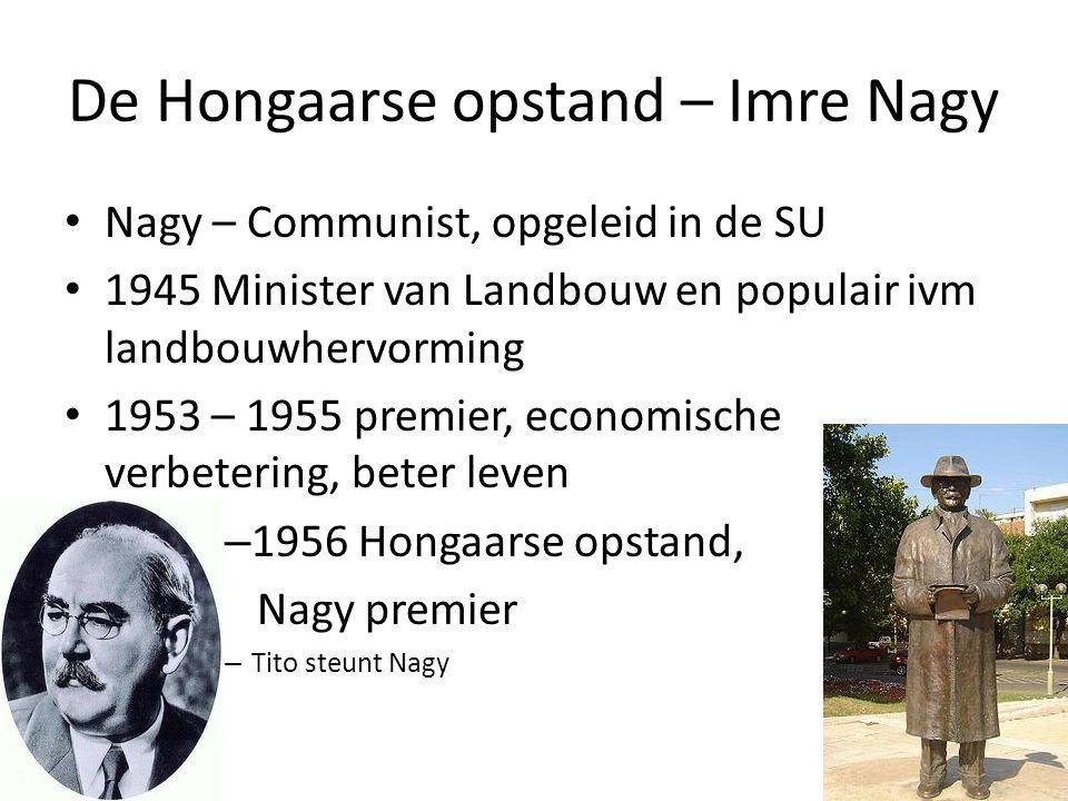 De Hongaarse opstand – Imre Nagy Nagy – Communist, opgeleid in de SU 1945 Minister van Landbouw en populair ivm landbouwhervorming 1953 – 1955 premier, economische verbetering, beter leven – 1956 Hongaarse opstand, Nagy premier – Tito steunt Nagy