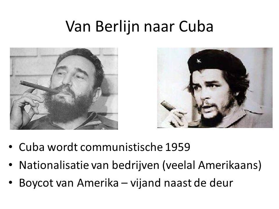Van Berlijn naar Cuba Cuba wordt communistische 1959 Nationalisatie van bedrijven (veelal Amerikaans) Boycot van Amerika – vijand naast de deur