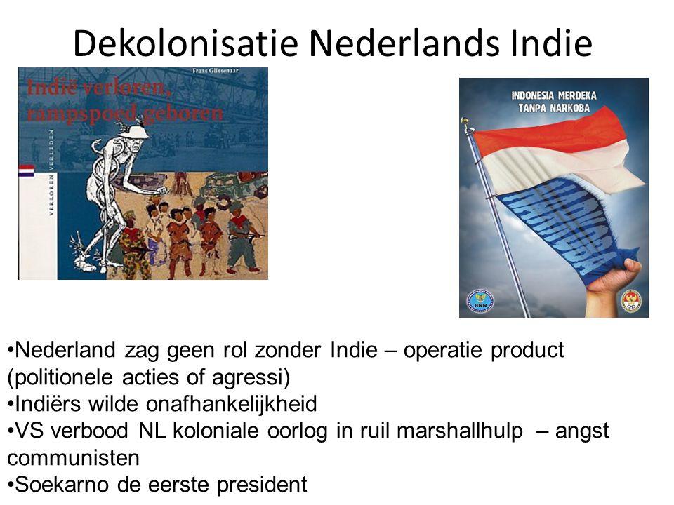 Dekolonisatie Nederlands Indie Nederland zag geen rol zonder Indie – operatie product (politionele acties of agressi) Indiërs wilde onafhankelijkheid VS verbood NL koloniale oorlog in ruil marshallhulp – angst communisten Soekarno de eerste president