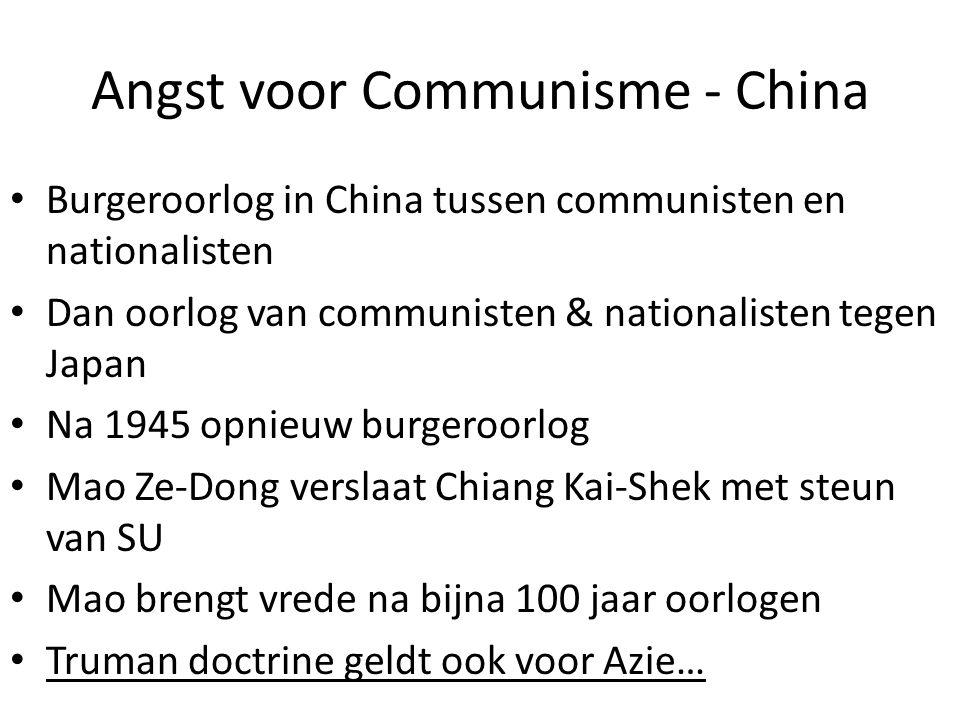 Angst voor Communisme - China Burgeroorlog in China tussen communisten en nationalisten Dan oorlog van communisten & nationalisten tegen Japan Na 1945 opnieuw burgeroorlog Mao Ze-Dong verslaat Chiang Kai-Shek met steun van SU Mao brengt vrede na bijna 100 jaar oorlogen Truman doctrine geldt ook voor Azie…