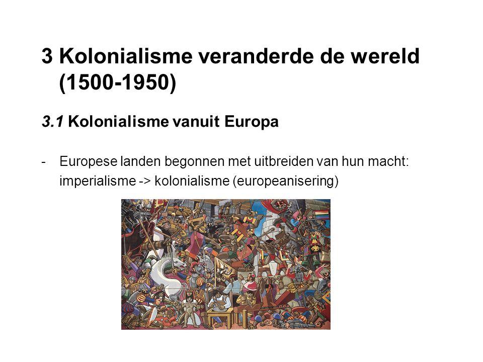 3 Kolonialisme veranderde de wereld (1500-1950) 3.1 Kolonialisme vanuit Europa -Europese landen begonnen met uitbreiden van hun macht: imperialisme ->