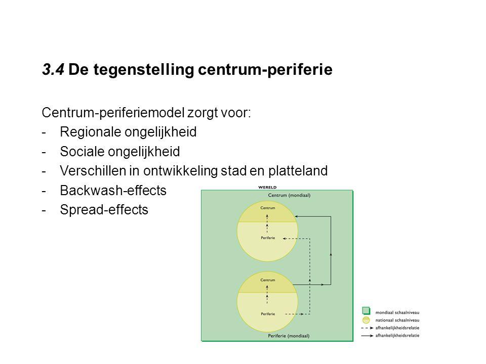 3.4 De tegenstelling centrum-periferie Centrum-periferiemodel zorgt voor: -Regionale ongelijkheid -Sociale ongelijkheid -Verschillen in ontwikkeling s