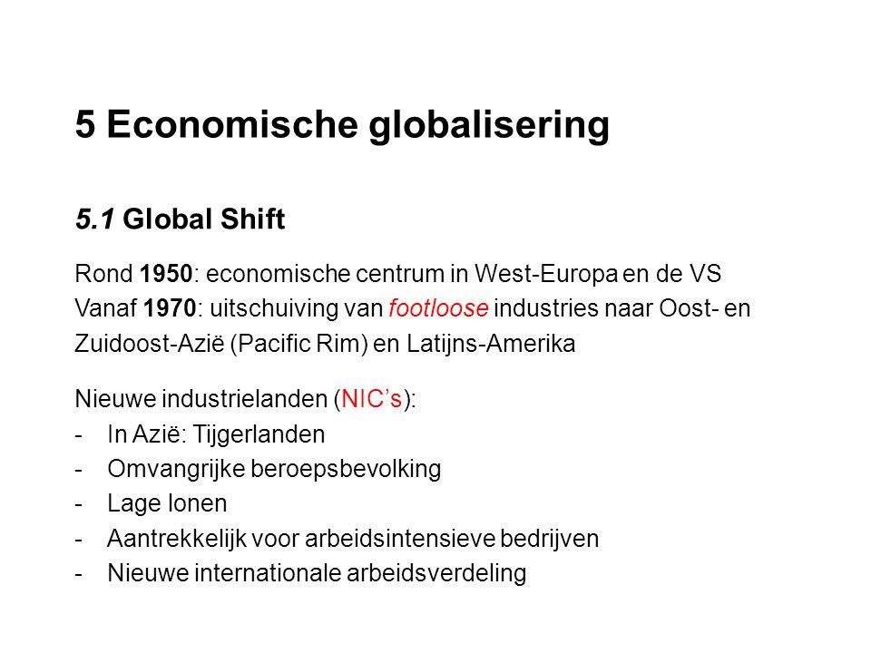 5 Economische globalisering 5.1 Global Shift Rond 1950: economische centrum in West-Europa en de VS Vanaf 1970: uitschuiving van footloose industries