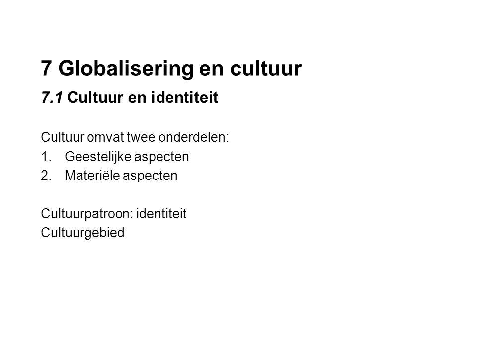 7 Globalisering en cultuur 7.1 Cultuur en identiteit Cultuur omvat twee onderdelen: 1.Geestelijke aspecten 2.Materiële aspecten Cultuurpatroon: identi