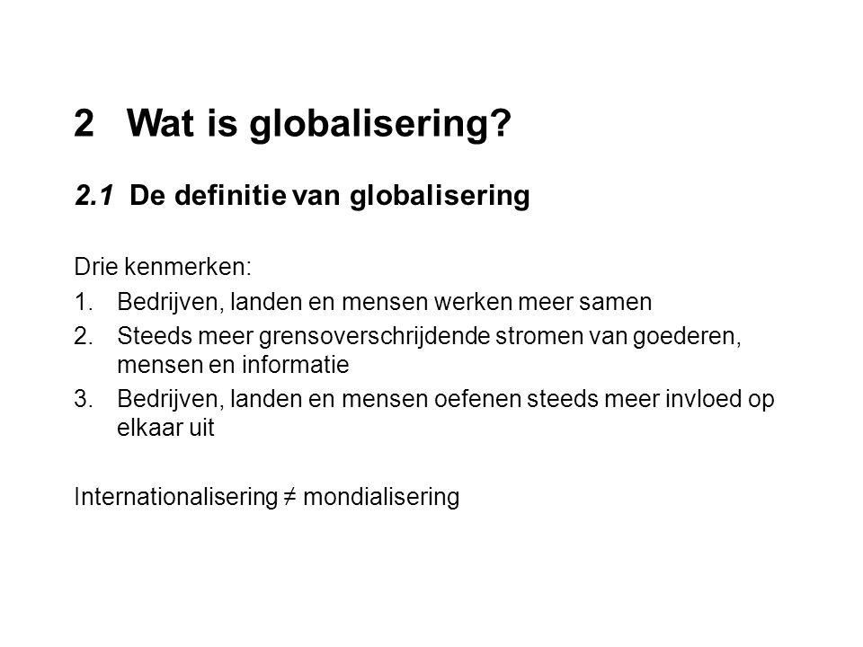 2 Wat is globalisering? 2.1 De definitie van globalisering Drie kenmerken: 1.Bedrijven, landen en mensen werken meer samen 2.Steeds meer grensoverschr
