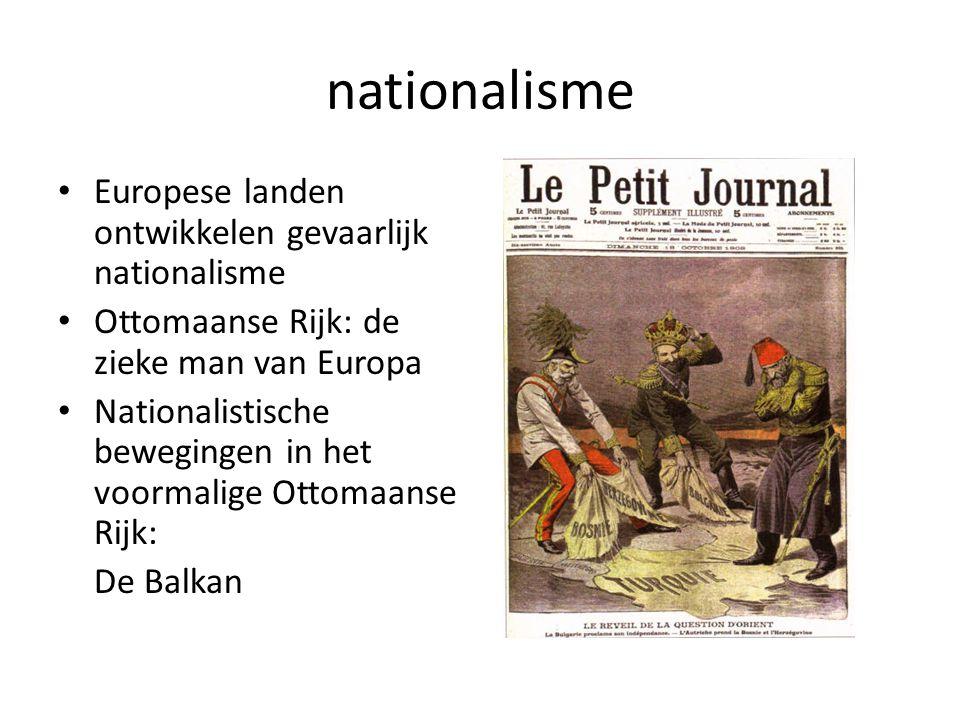 nationalisme Europese landen ontwikkelen gevaarlijk nationalisme Ottomaanse Rijk: de zieke man van Europa Nationalistische bewegingen in het voormalig
