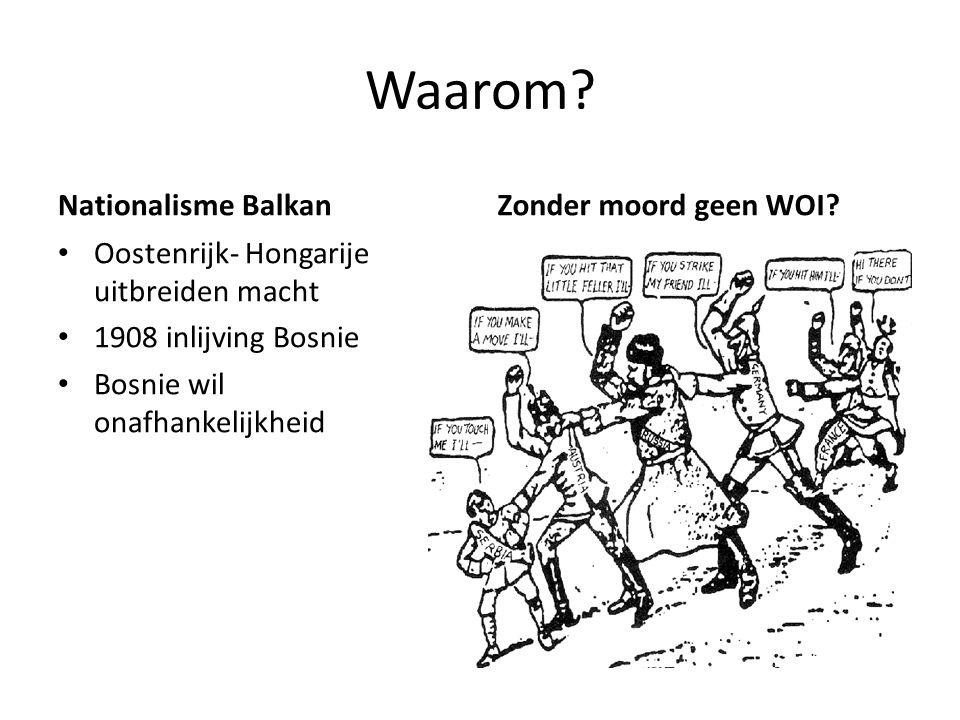 Waarom? Nationalisme Balkan Oostenrijk- Hongarije uitbreiden macht 1908 inlijving Bosnie Bosnie wil onafhankelijkheid Zonder moord geen WOI?