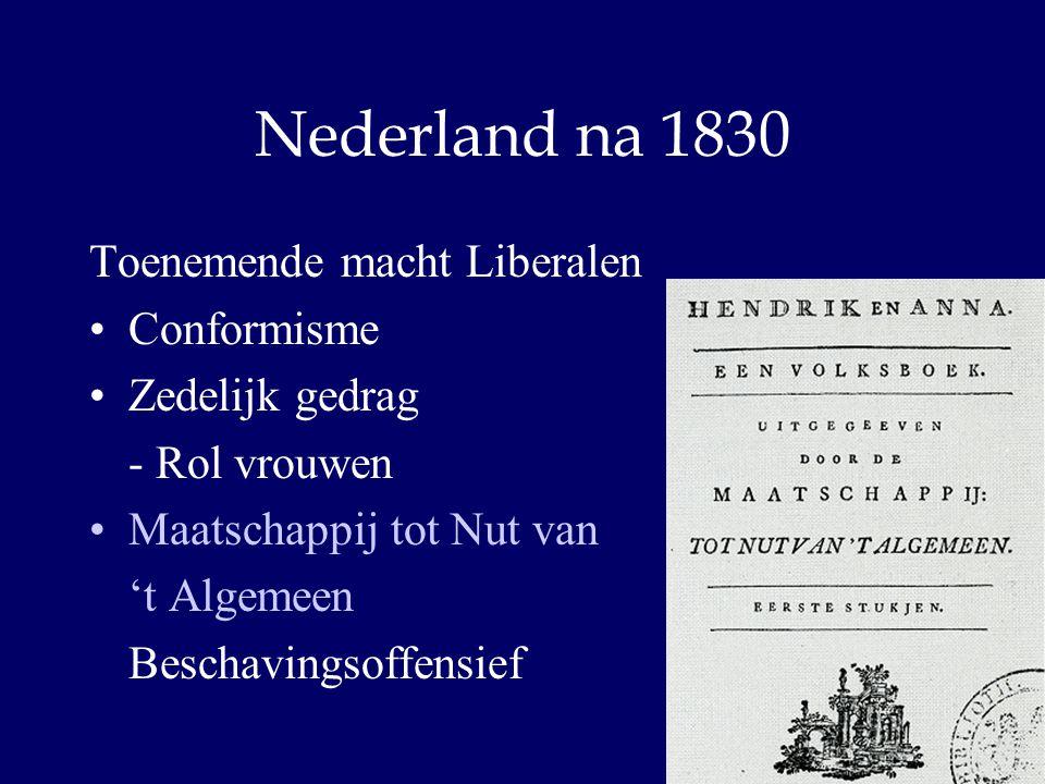 Nederland na 1830 Toenemende macht Liberalen Conformisme Zedelijk gedrag - Rol vrouwen Maatschappij tot Nut van 't Algemeen Beschavingsoffensief