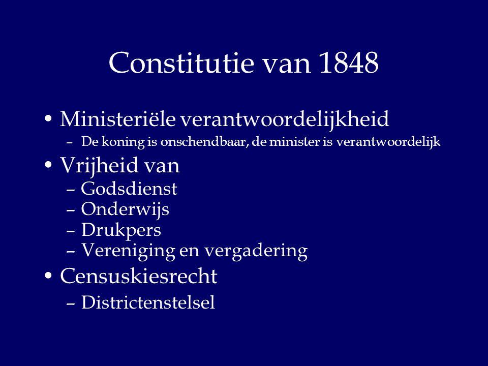 Constitutie van 1848 Ministeriële verantwoordelijkheid –De koning is onschendbaar, de minister is verantwoordelijk Vrijheid van –Godsdienst –Onderwijs