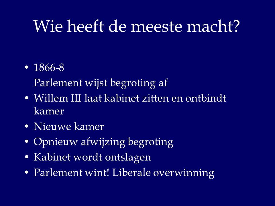 Wie heeft de meeste macht? 1866-8 Parlement wijst begroting af Willem III laat kabinet zitten en ontbindt kamer Nieuwe kamer Opnieuw afwijzing begroti