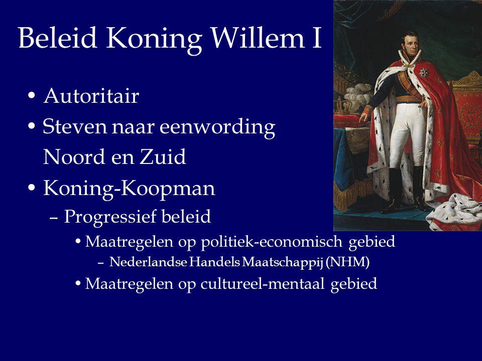 Beleid Koning Willem I Autoritair Steven naar eenwording Noord en Zuid Koning-Koopman –Progressief beleid Maatregelen op politiek-economisch gebied –N