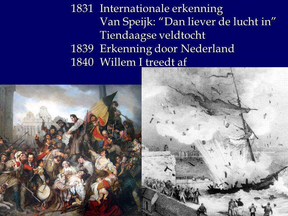 "1831Internationale erkenning Van Speijk: ""Dan liever de lucht in"" Tiendaagse veldtocht 1839 Erkenning door Nederland 1840 Willem I treedt af"