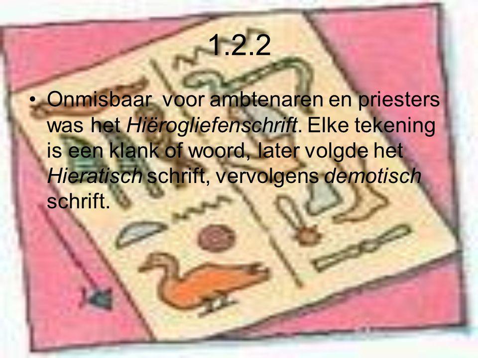 1.2.2 Onmisbaar voor ambtenaren en priesters was het Hiërogliefenschrift. Elke tekening is een klank of woord, later volgde het Hieratisch schrift, ve