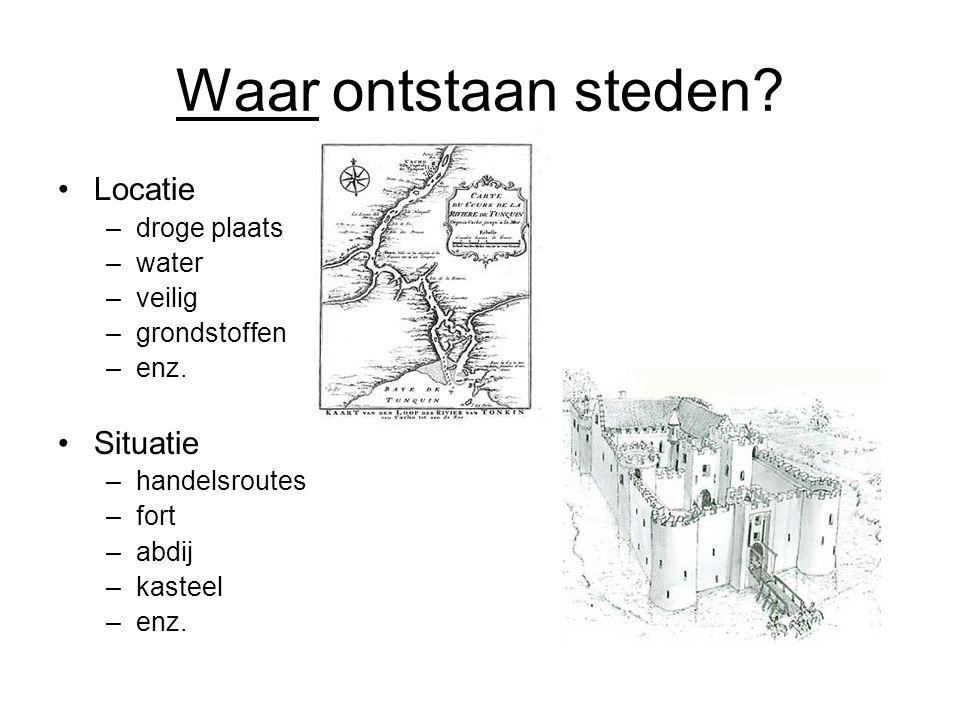 Waar ontstaan steden? Locatie –droge plaats –water –veilig –grondstoffen –enz. Situatie –handelsroutes –fort –abdij –kasteel –enz.