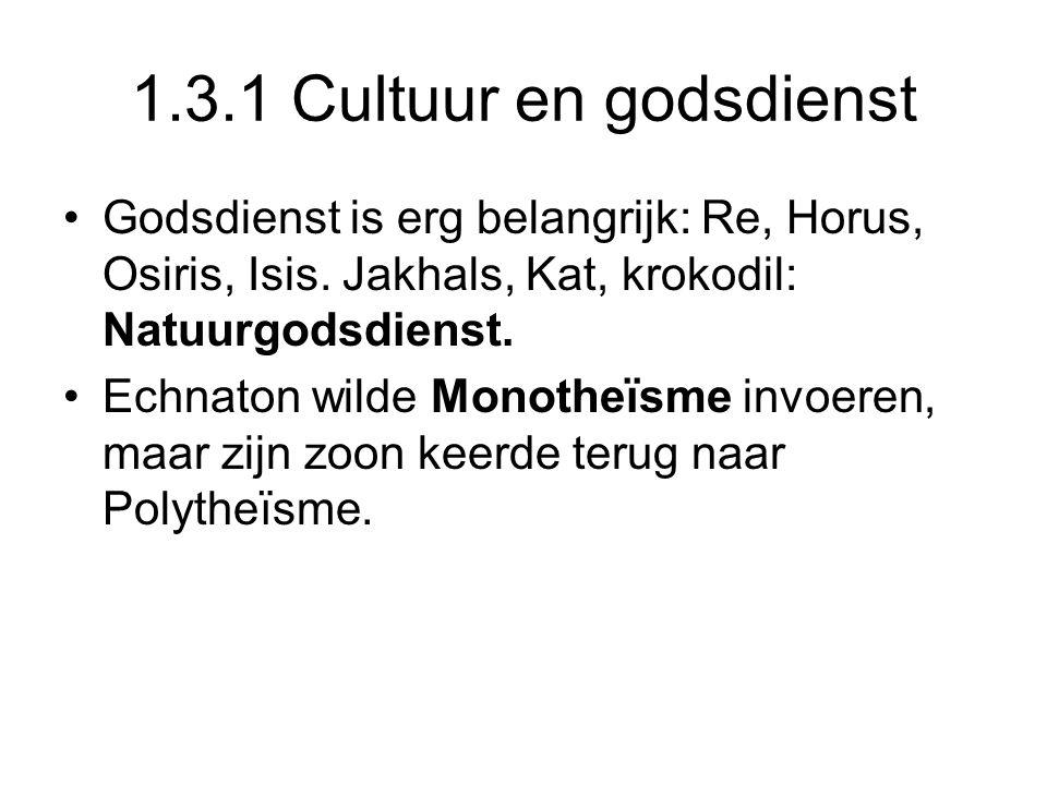 1.3.1 Cultuur en godsdienst Godsdienst is erg belangrijk: Re, Horus, Osiris, Isis. Jakhals, Kat, krokodil: Natuurgodsdienst. Echnaton wilde Monotheïsm