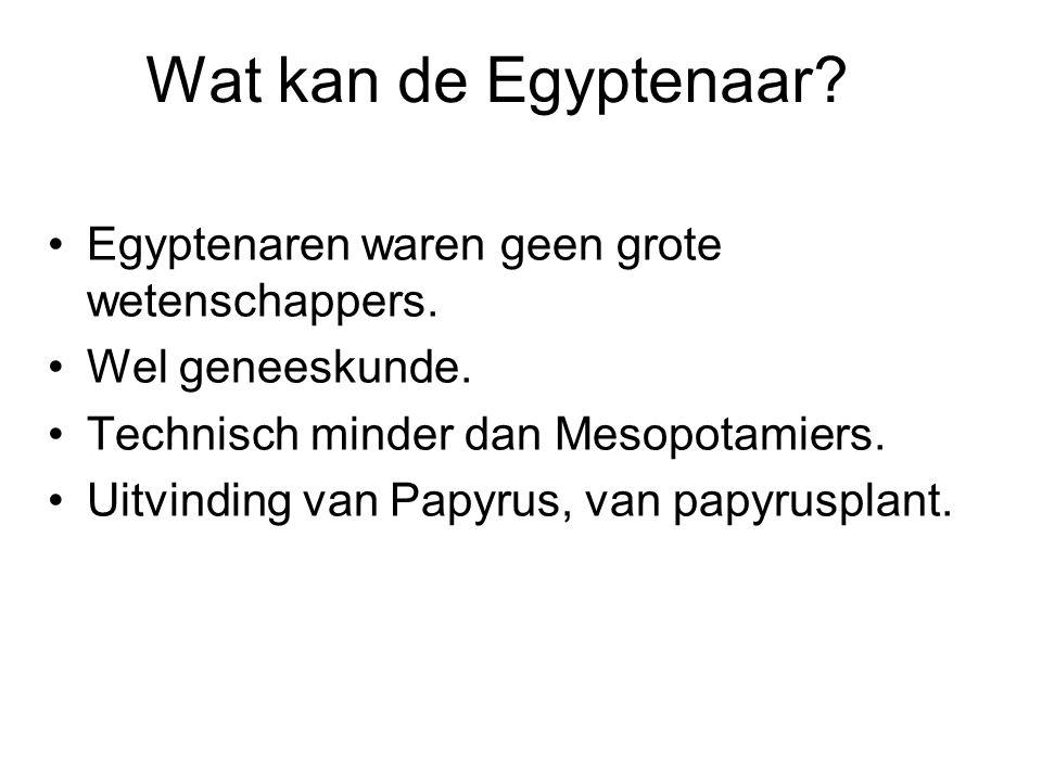Wat kan de Egyptenaar? Egyptenaren waren geen grote wetenschappers. Wel geneeskunde. Technisch minder dan Mesopotamiers. Uitvinding van Papyrus, van p