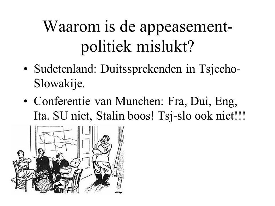 Waarom is de appeasement- politiek mislukt? Sudetenland: Duitssprekenden in Tsjecho- Slowakije. Conferentie van Munchen: Fra, Dui, Eng, Ita. SU niet,