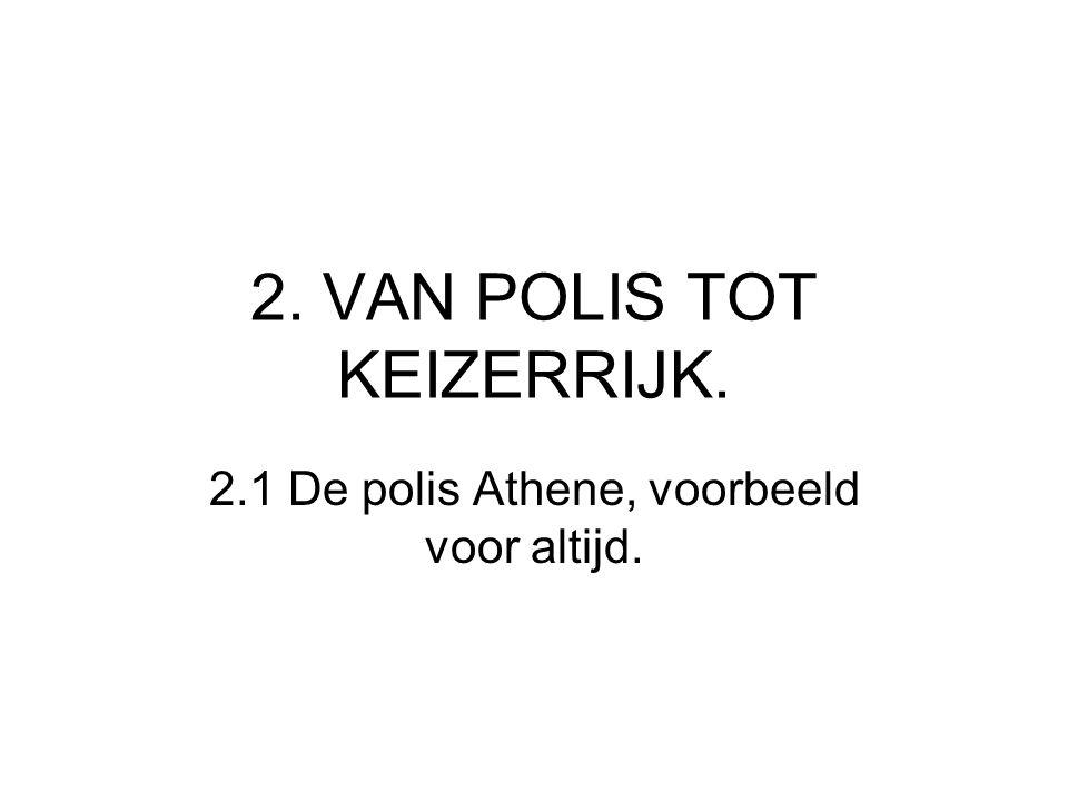 2. VAN POLIS TOT KEIZERRIJK. 2.1 De polis Athene, voorbeeld voor altijd.