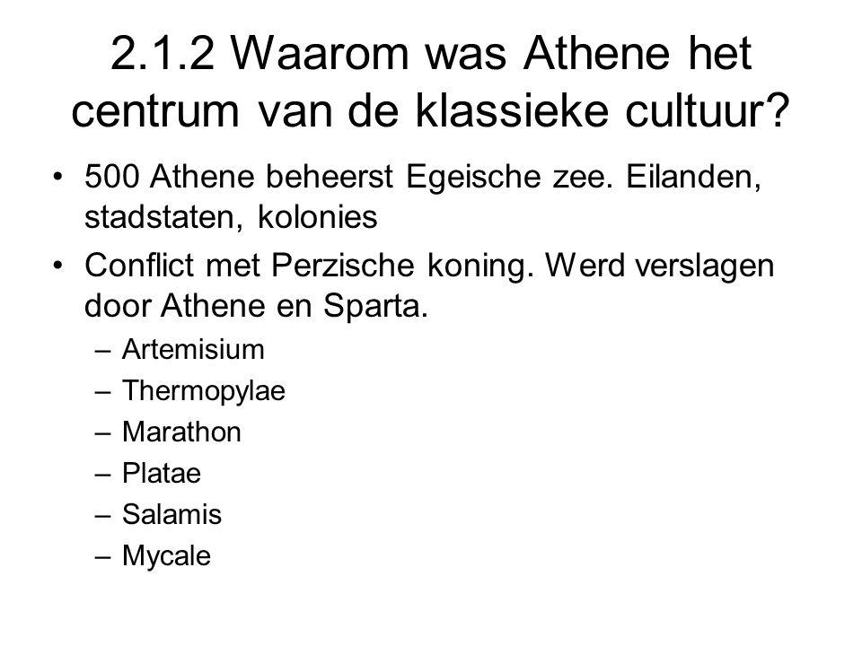 2.1.2 Waarom was Athene het centrum van de klassieke cultuur? 500 Athene beheerst Egeische zee. Eilanden, stadstaten, kolonies Conflict met Perzische