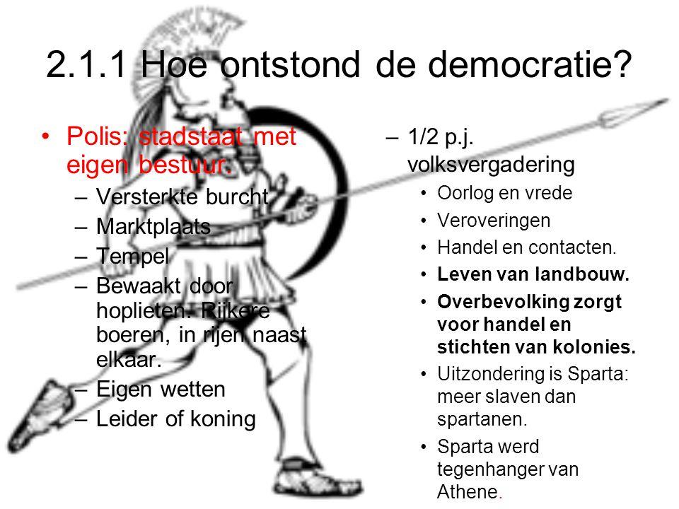 2.1.1 Hoe ontstond de democratie? Polis: stadstaat met eigen bestuur. –Versterkte burcht –Marktplaats –Tempel –Bewaakt door hoplieten. Rijkere boeren,