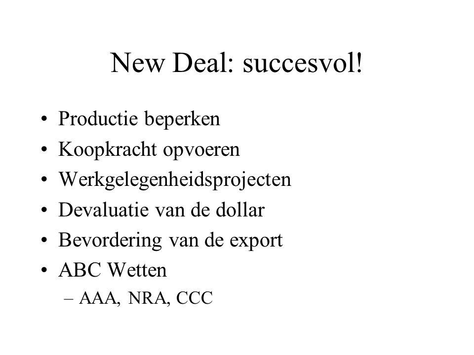 New Deal: succesvol! Productie beperken Koopkracht opvoeren Werkgelegenheidsprojecten Devaluatie van de dollar Bevordering van de export ABC Wetten –A