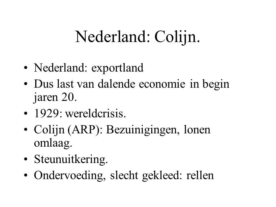 Nederland: Colijn. Nederland: exportland Dus last van dalende economie in begin jaren 20. 1929: wereldcrisis. Colijn (ARP): Bezuinigingen, lonen omlaa