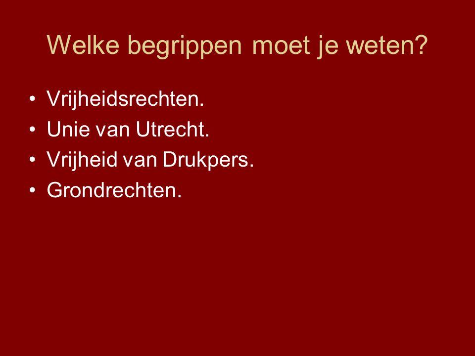 Welke begrippen moet je weten? Vrijheidsrechten. Unie van Utrecht. Vrijheid van Drukpers. Grondrechten.