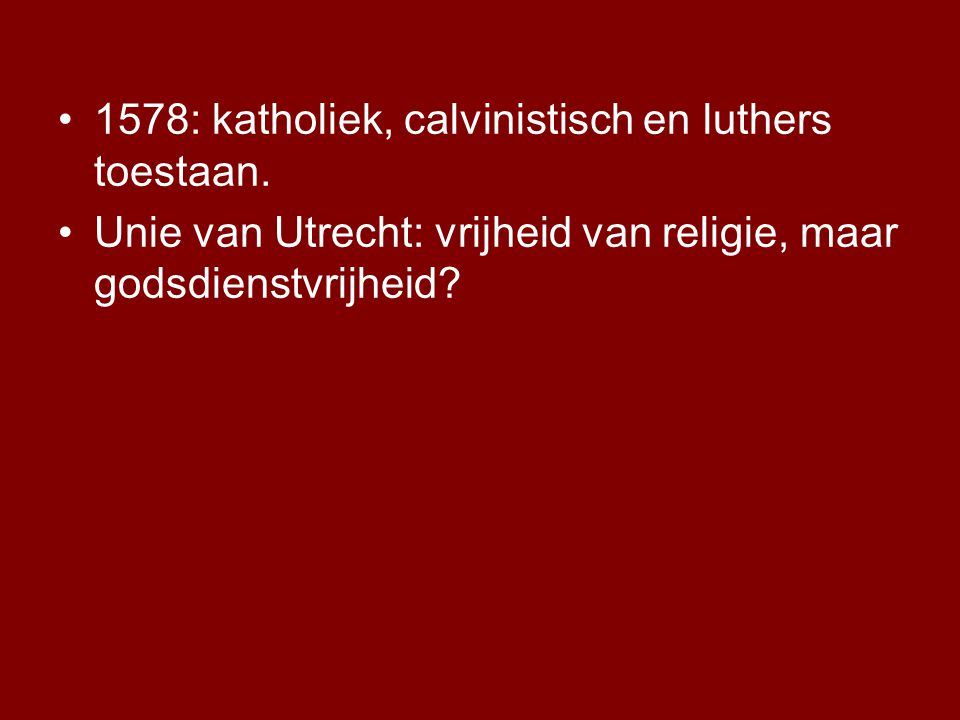1578: katholiek, calvinistisch en luthers toestaan. Unie van Utrecht: vrijheid van religie, maar godsdienstvrijheid?