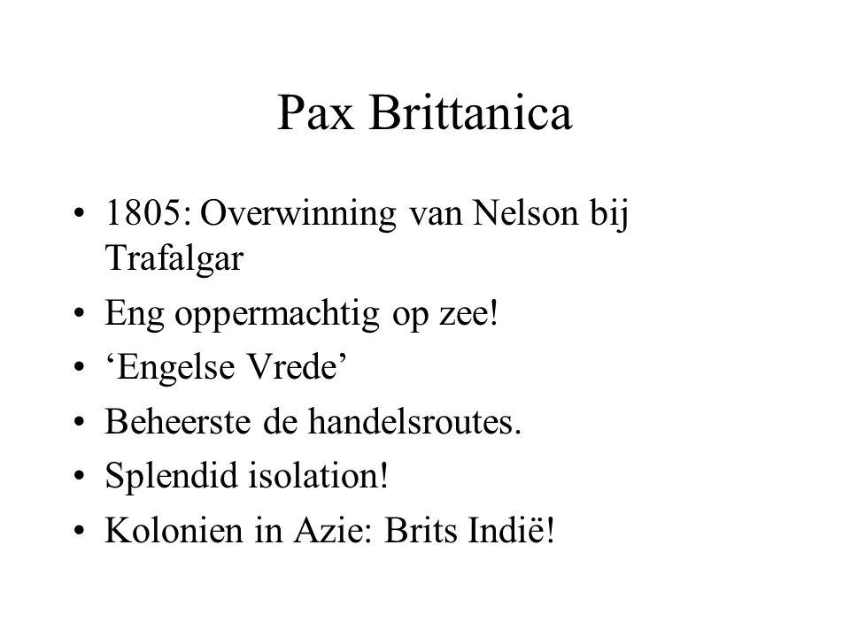 Pax Brittanica 1805: Overwinning van Nelson bij Trafalgar Eng oppermachtig op zee! 'Engelse Vrede' Beheerste de handelsroutes. Splendid isolation! Kol