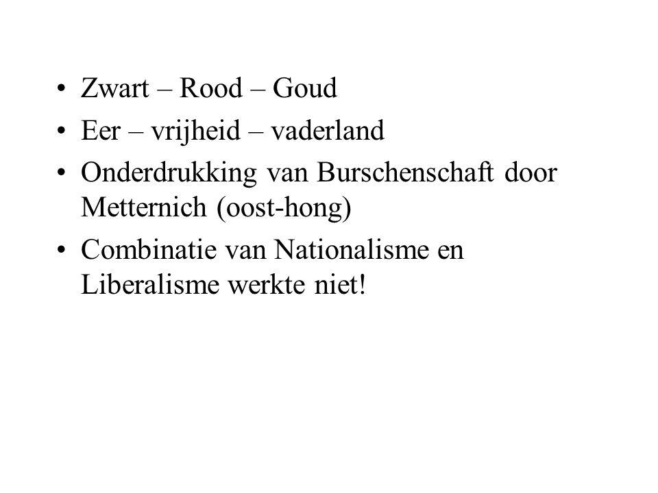 Zwart – Rood – Goud Eer – vrijheid – vaderland Onderdrukking van Burschenschaft door Metternich (oost-hong) Combinatie van Nationalisme en Liberalisme werkte niet!