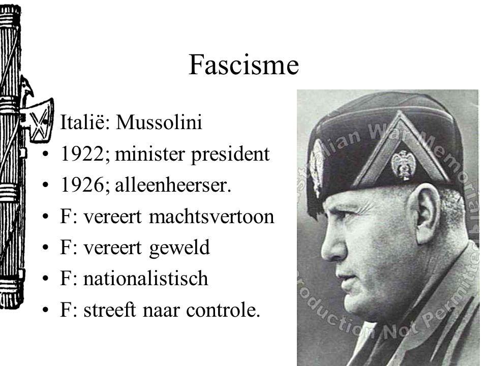 Fascisme Italië: Mussolini 1922; minister president 1926; alleenheerser. F: vereert machtsvertoon F: vereert geweld F: nationalistisch F: streeft naar