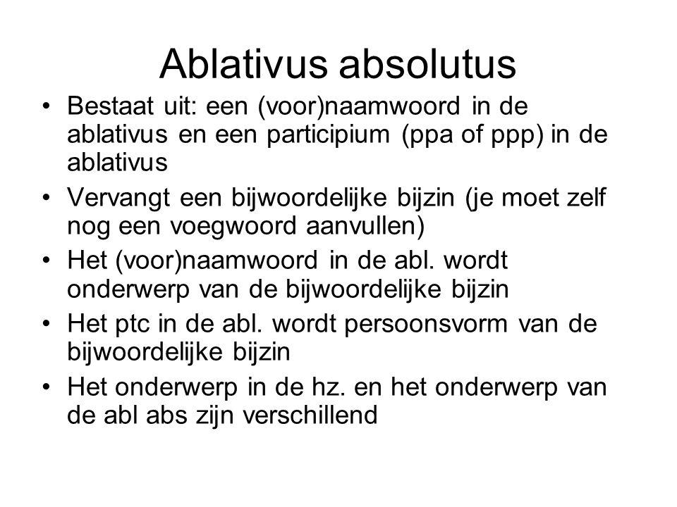 Ablativus absolutus Bestaat uit: een (voor)naamwoord in de ablativus en een participium (ppa of ppp) in de ablativus Vervangt een bijwoordelijke bijzin (je moet zelf nog een voegwoord aanvullen) Het (voor)naamwoord in de abl.
